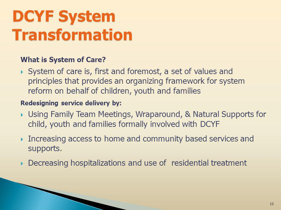 System of Care: Culture Change Values & Principles Family-driven and youth guided Home and community-based Strength-based and individualized Culturally and linguistically competent Integrated across systems Connected to natural support networks Data-driven, outcomes-oriented 12