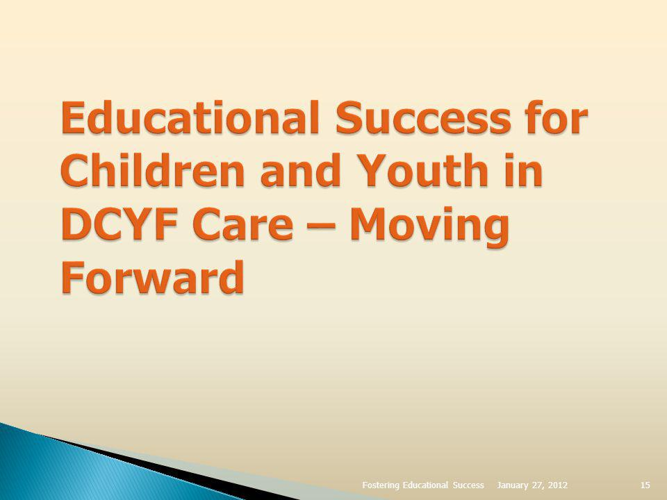 Starting Early – The Importance Of Early Intervention Services And Early Care And Education Increase referrals to Early Intervention Services for children ages 0 – 3 involved with DCYF Ensure effective transition from EI services to school systems for DCYF involved children at age 2 ½ January 27, 2012Fostering Educational Success16