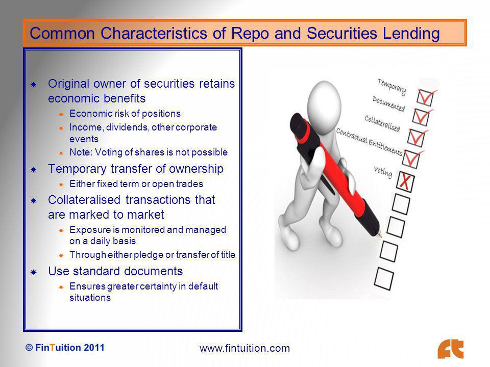 www.fintuition.com Benefits of Repo and Securities Lending Central Bank perspective Repo is a key tool in managing market liquidity Reduces borrowing costs as buyers can finance positions Market Perspective Provide liquidity in the secondary markets Dealers, market makers, traders, investors, cash investors Price discovery is enhanced Buyers, sellers and traders Those with and without positions all contribute to price formation Positive and negative views both add value in price formation Risk management is improved Hedging of positions Collateralised lending Standardisation increases certainty