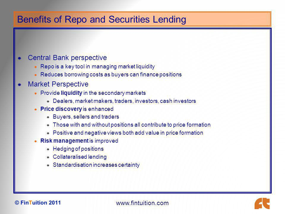 www.fintuition.com Differences between Securities Lending and Repo FeatureSecurities LendingRepo ParticipantsAgency/principalInter-professional DeliveryFree movement of stock and separate movement of collateral Typically delivery versus payment CollateralSecurities or cashSecurities (cash?) Fee earned byLender of securitiesLender of cash Over- collateralisation Received by lender of securities Received by cash lender (if applicable) MaturityPrimarily open termPrimarily fixed term Fee paymentMonthly in arrearsAt maturity