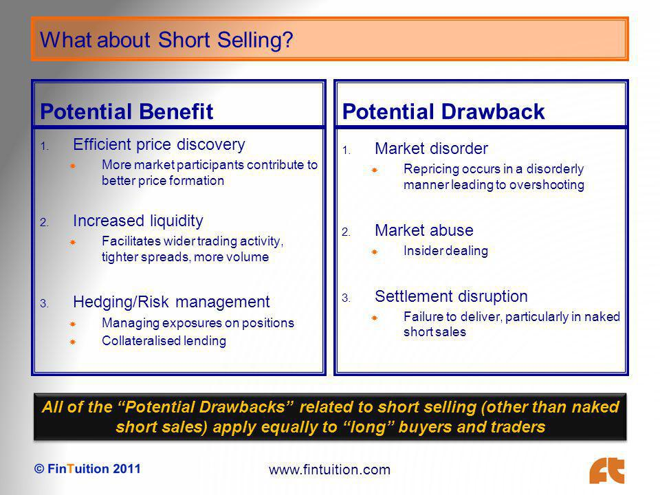 www.fintuition.com Tools, Objectives and Concerns on Short Selling Disclosure Increasing transparency to either/both regulators and public Disclosure at time of order placement Short positions above a certain level to be disclosed – possibly to public Concerns Level for reporting Competitive positions Herding effect Moral suasion Restrictions Naked short selling Mechanisms that stop/limit short selling Restricted/exemption lists Circuit breakers Uptick rules Concerns Activity triggers Impacts liquidity Artificial barrier Exemptions