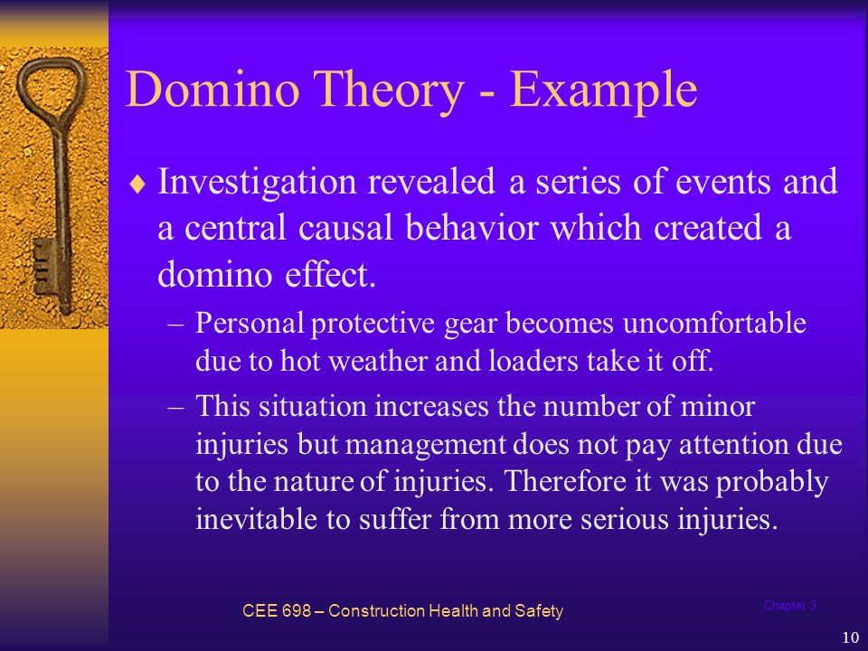 Chapter 3 11 Domino Theory - Example Solution: –Removing the causal factor - the failure of warehouse personnel to use their personal protective gear during summer months.