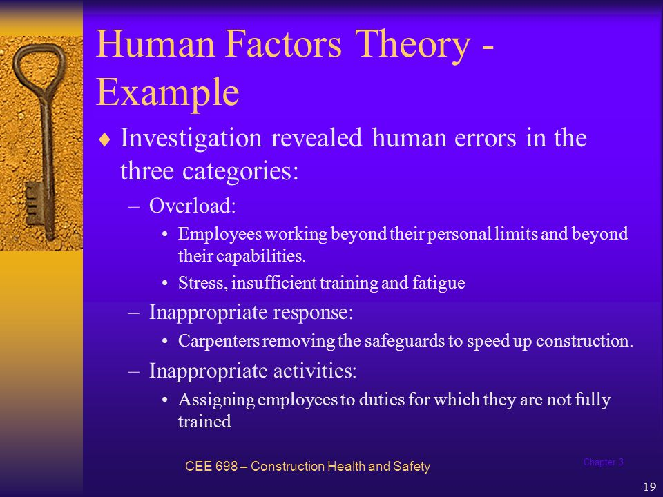 Chapter 3 20 Accident / Incident Theory Extension of human factors theory Developed by Dan Petersen New elements: –Ergonomic traps –The decision to err –Systems failures CEE 698 – Construction Health and Safety
