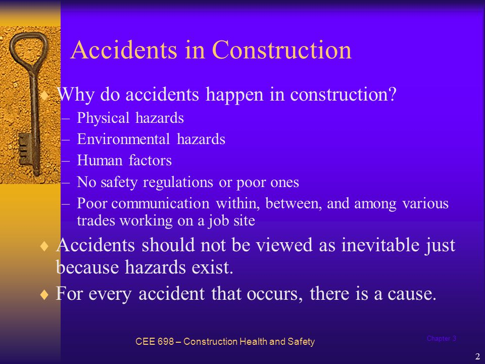 Chapter 3 3 Theories of Accident Causation The most widely known theories of accident causation: –Domino theory –Human factors theory –Accident / incident theory –Epidemiological theory –Systems theory –Combination theory –Behavioral theory CEE 698 – Construction Health and Safety