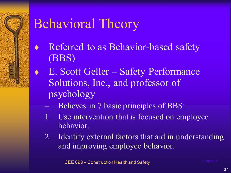 Chapter 3 35 Behavioral Theory CEE 698 – Construction Health and Safety 3.Direct behavior with activator or events antecedent to the desired behavior, and motivate employees to behave as desired with incentives and rewards that follow desired behavior.