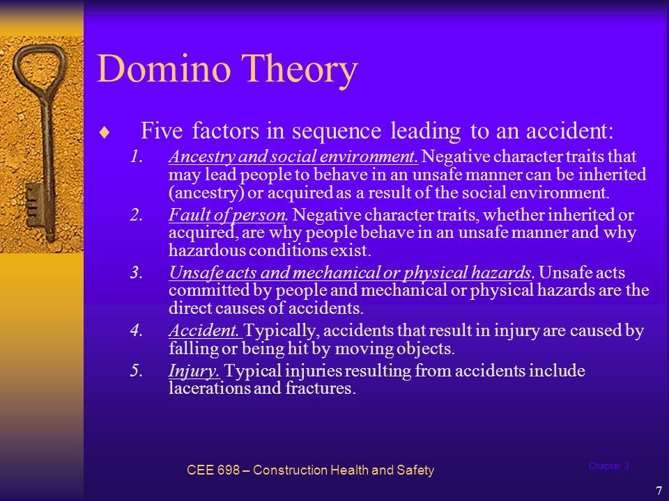 Chapter 3 8 Domino Theory CEE 698 – Construction Health and Safety Two central points: –Injuries are caused by preceding factors –By removing the unsafe act or hazardous condition, the action of these preceding factors is negated and the accidents/injuries are prevented.