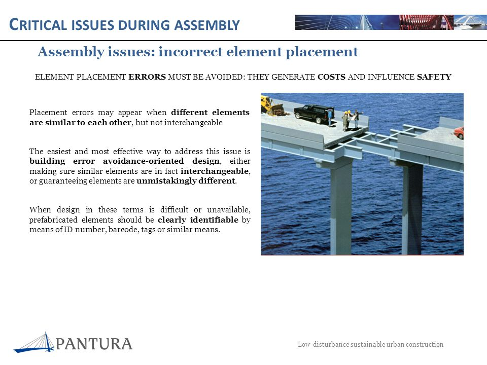 C RITICAL ISSUES DURING ASSEMBLY Low-disturbance sustainable urban construction Assembly issues: safety during assembly Safety issues during prefabricated element assembly are mainly related to the following processes: o Lifting of heavy loads by mechanical means: risk of falling elements This risk should be mitigated by reducing possibility of failure during crane lifting and limiting the presence of workers in the lifting zone.