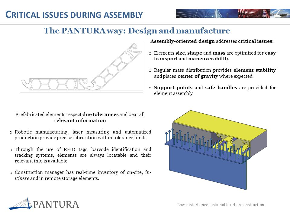 C RITICAL ISSUES DURING ASSEMBLY Low-disturbance sustainable urban construction The PANTURA way: element transport Elements are duly protected for assured integrity o All elements are padded, properly restrained and protected against weather conditions o Collision Avoidance Systems implanted on transport conveyors minimize risks during loading and unloading of elements Special sized elements are transported causing minimum disturbance o Routes are thoroughly studied and minimum impact time windows selected to avoid disturbance o When infrastructure must be unavoidably removed, contingency plans are made to replace or substitute all affected services as soon as possible o Special sized element transports are equipped with a complete ICT system to minimize collision risks: CAS shall be complemented with RFID tags on elements, GPS system and RBSS active radar surveillance Remote and on-site storage of elements, flexible transport scheduling and building progress control reduce delays due to element delivery o An on-site storage buffer is implemented, while primal storage is remote o RFID tags, GPS systems and BIM models provide real-time information of element location and building progress, allowing tailoring the transport schedule to the real site needs o RFID tags on transport conveyors suppresses the need for tedious identification for authorization of access