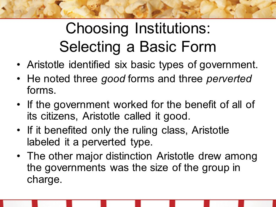 Choosing Institutions: Selecting a Basic Form A nation led by one person could be either a monarchy (good form) or a dictatorship (perverted form).