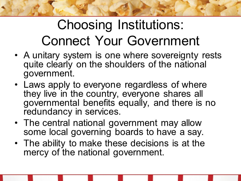 Choosing Institutions: Connect Your Government Systems where the final authority for at least some aspects of government is left to the local or subnational level are called federal systems.