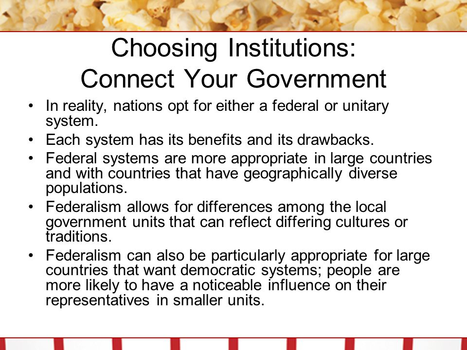 Choosing Institutions: Connect Your Government Federal systems also allow local governments to act as laboratories for the trial of policies before they are used at the national level.