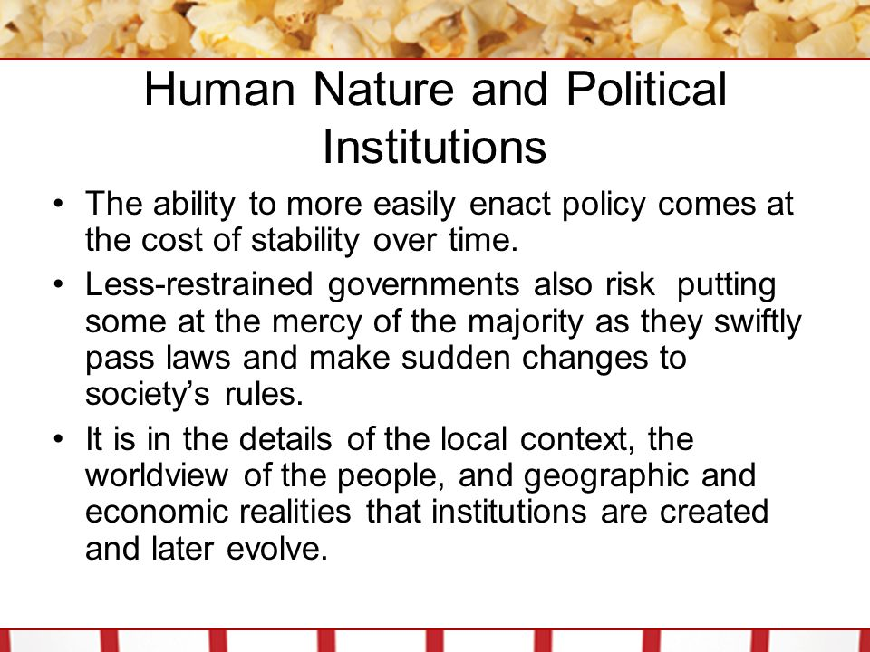 The Reality of Political Institutions Given the opportunity to craft ideal governmental institutions from scratch, we would all choose institutions we believe support our most important values and traditions Values like democracy, individual rights, and personal freedom can all be bolstered and protected, or weakened and repressed by the types of institutions a nation uses.