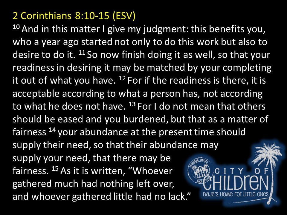 2 Corinthians 8:10-15 (ESV) 10 And in this matter I give my judgment: this benefits you, who a year ago started not only to do this work but also to desire to do it.