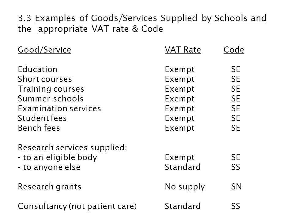 Good/Service VAT RateCode Grants, Sponsorships & Donations: - nothing given in returnNo supply SN - something given in returnStandard SS (See 3.3.1 for examples) RoyaltiesStandard SS Photocopying: - to studentsExempt SE - to anyone elseStandard SS Room hire: - pure room hireExempt SE - room hire incidental to the use of facilities in the roomStandard SS