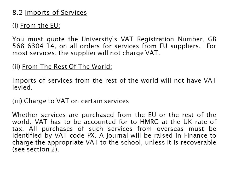 Examples of services on which we have to account for VAT at the UK rate are: Scientific services Consultancy services Translation services Administrative services Research services provided by an overseas commercial company Licence fees for software, access to internet sites, downloads from the internet etc Fees paid to individuals/companies from overseas who come here to deliver lectures/training courses Page charges for publishing articles in journals Payments for electronic/on-line journals Commission fees paid to overseas companies Software maintenance and support Repairs to, maintenance and servicing of, equipment Hire of equipment used in the UK