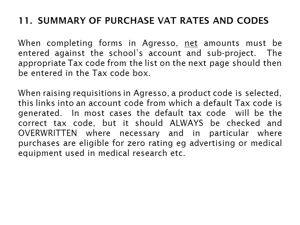 VAT Rate TypeCode 20%Standard rate VAT on goods and services in the UKPS 5%Reduced rate VAT on utilities in the UKPU 0%Zero rate VAT on goods or services in the UKPZ ExemptPurchase of exempt goods or services in the UKPE No VAT/ foreign VAT For expense claims or suppliers invoices where no VAT has been identified and invoices with foreign VAT on them PN No VATPurchase of goods from other EC countries (excl UK) -Standard rated in UK -Zero rated in UK PA PB No VATImports of services from any overseas countryPX 0%Medical equipment eligible for zero ratingPM 0%Advertising services eligible for zero ratingPV