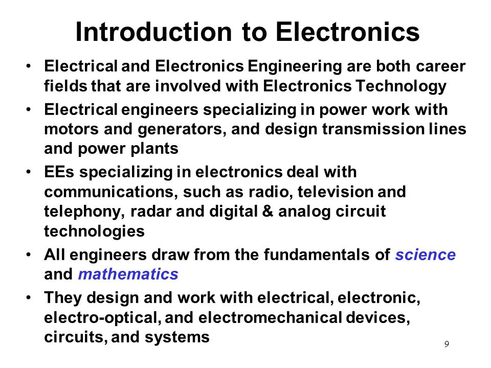 10 Introduction (Continued) Electrical Engineers collaborate with other professionals in developing sophisticated software tools that support design, verification, and testing Electrical engineering is a discipline that integrates many other disciplines, such as physics, chemistry, mathematics, computer software and hardware, solid-state electronics, communications, electromagnetics and optics, signals and signal processing, systems science, reliability, engineering economics, and manufacturing In order to Learn about Electronics, we must first start by gaining an understanding of what electricity is, both AC (Alternating Current) and DC (Direct Current)