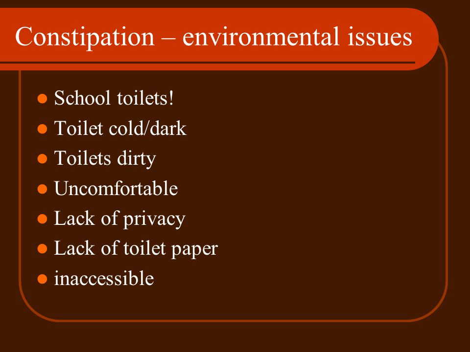 Constipation – psychological factors Fear / anxiety Precipitating family stress Learned behaviour .