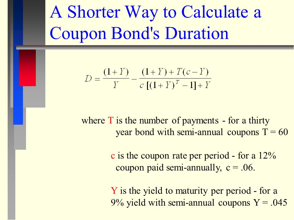 EXAMPLE: 30 year treasury bond - 12% coupon (paid semi-annually) - 9% yield = 20.87 semi-annual periods or 10.44 annual periods Note: Yield and interest rate are used interchangeably here because a bonds interest rate is called its yield.