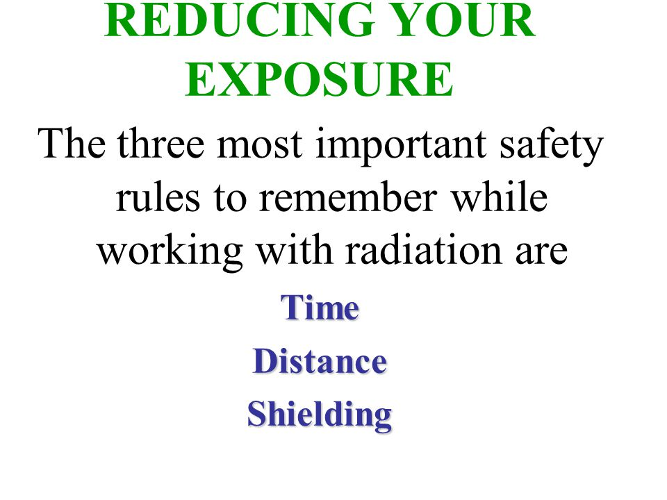 The Effect of Time on Radiation Exposure EXPOSURE = DOSE RATE X TIME For Example: 495 mREM per hour 1 HOUR = 495 mREM 2 HOURS = 990 mREM 3 HOURS = 1485 mREM