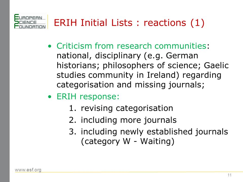 www.esf.org 12 ERIH Initial Lists: reactions (2) Research funders: expect urgently needed evaluation tools/indicators in humanities corresponding to tools/indicators used in hard sciences - ERIH lists are already used in some countries for this purpose against intentions of ESF SCH – ERIH response: ERIH lists are not a bibliometric tool and should not be used for evaluation