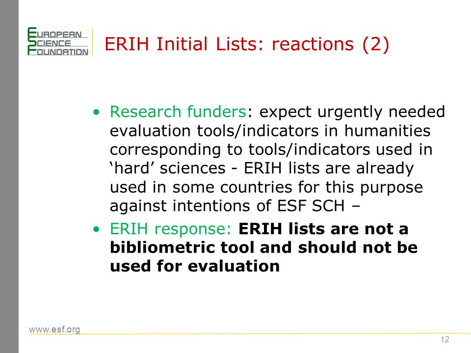 www.esf.org ERIH: a pilot project (2001-2012) Outcomes of the pilot phase: The first step toward a bibliographic tool: ERIH provides information on thousands of Europan journals enhancing their visibility Identification of quality NATional journals - the main innovation of ERIH Expansion of Web of Science and SCOPUS with many journals in the humanities from ERIH; however many inconsistences in the coverage can be observed partly due to inconsistences and gaps in ERIH lists 13