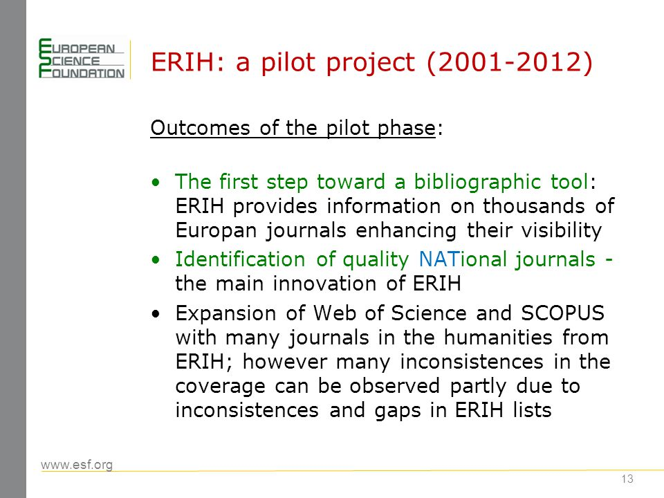 www.esf.org ERIH: a pilot project (2001-2012) Impact of the pilot phase: Substantial contribution to debates on research evaluation in the humanities, e.g.: Impact assessment Use of bibliometrics Changing publication cultures in the humanities: open access; more journal publishing Improved editorial standards in journal publishing in the humanities throughout Europe 14