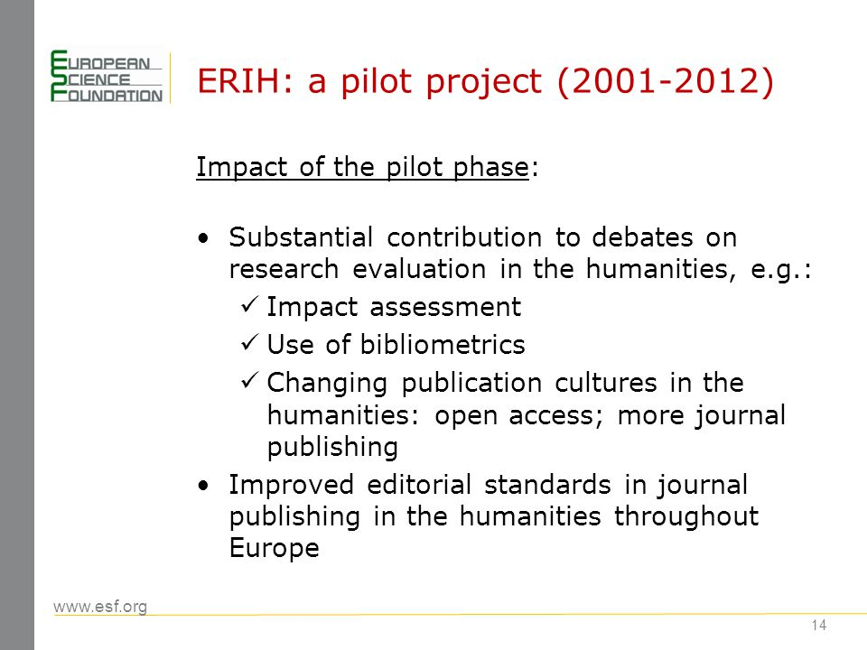www.esf.org ERIH: challenges How to represent at an international level the high-quality work published in nationally-based journals; ERIH did it by using categories and this led to misunderstanding - ERIH lists are not a bibliometric tool: they should not be used for assessment How to represent expertise in sub- disciplines within panels which cover very large and divers fields – History, Literature, Linguistics How to ensure sufficient linguistic coverage in panels 15