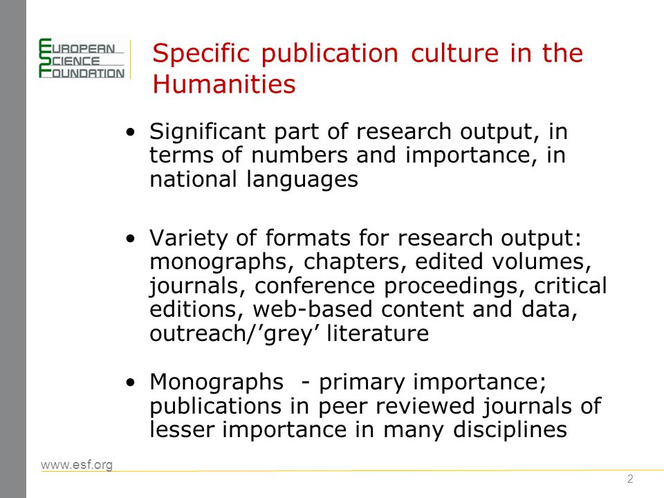 www.esf.org 3 Challenges for Humanities What tools to use to provide access to humanities research and to compare quality: across all languages at supra-national (European) and global (world-wide) levels vis- à -vis other research domains, especially hard sciences Existing citation indices (e.g.