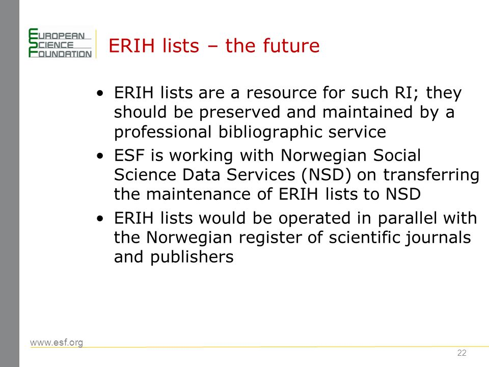 www.esf.org 23 ERIH lists – the future Editors and publishers will be able to correct and update information on their journals ERIH list will be open to new submissions based on rules of the Norwegian register of scientific journals and publishers No categories will be attributed to journals