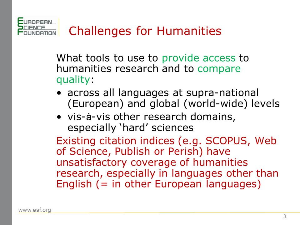 www.esf.org 4 European Reference Index for the Humanities (ERIH): objectives to enhance the global visibility of high- quality European research in the humanities across all languages to encourage best practice in the publication of journals (peer review, active editorial board, openness to new authors, professional bibliographic information),and later books, in the humanities To create a benchmarking tool for comparisons at aggregate (national, European) levels