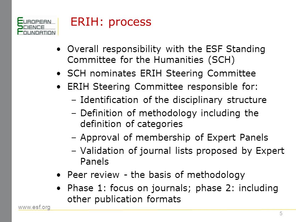 www.esf.org 6 ERIH: disciplinary structure Anthropology Archaeology Art and Art History Classical Studies Gender Studies History History & Philosophy of Science Linguistics Literature Musicology Oriental & African Studies Pedagogical & Educational Research Philosophy Psychology Religious Studies and Theology Disciplines under consideration Archives, Library & Museum Studies Film, Media & Cultural Studies Area Studies 15 disciplinary Panels: