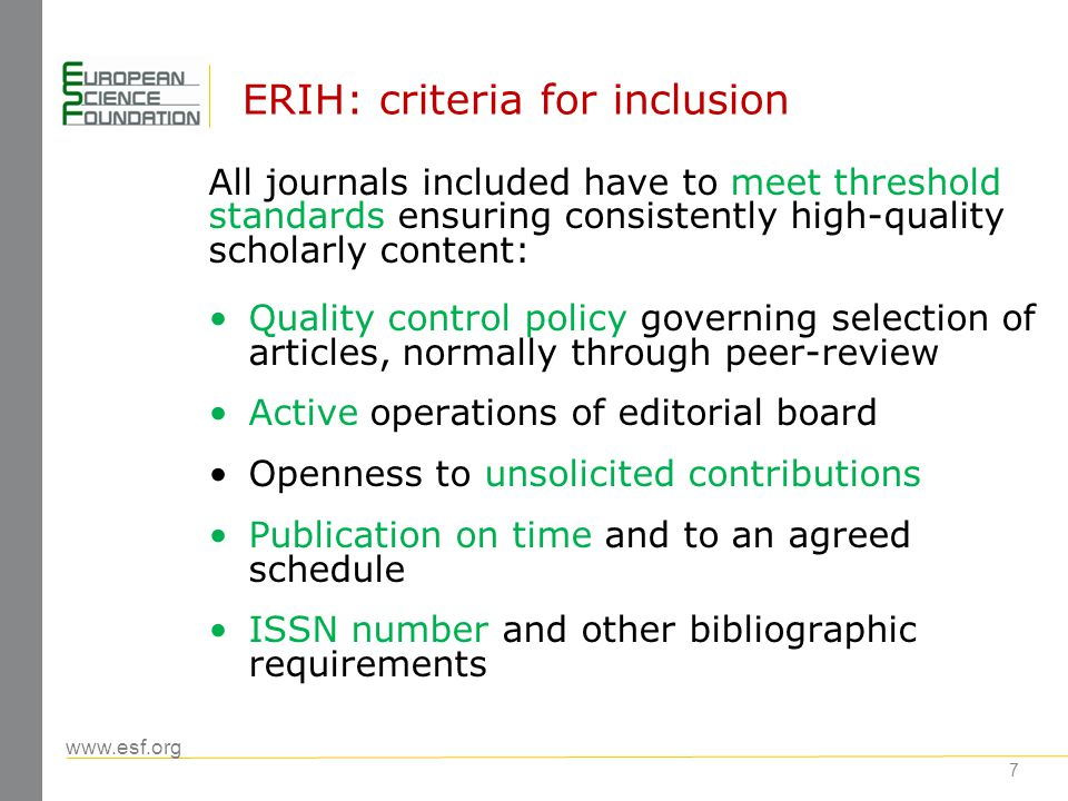 www.esf.org 8 ERIH: categories (1) National Journals – NAT (formerly category C): European publications with a recognised scholarly significance among researchers in the respective research domains in a particular (mostly linguistically circumscribed) readership group in Europe; occasionally cited outside the publishing country, though their main target group is the domestic academic community International Journals – INT1 + INT 2 (formerly categories A and B): both European and non- European publications with an internationally recognised scholarly significance among researchers in the respective research domains, and which are regularly cited worldwide