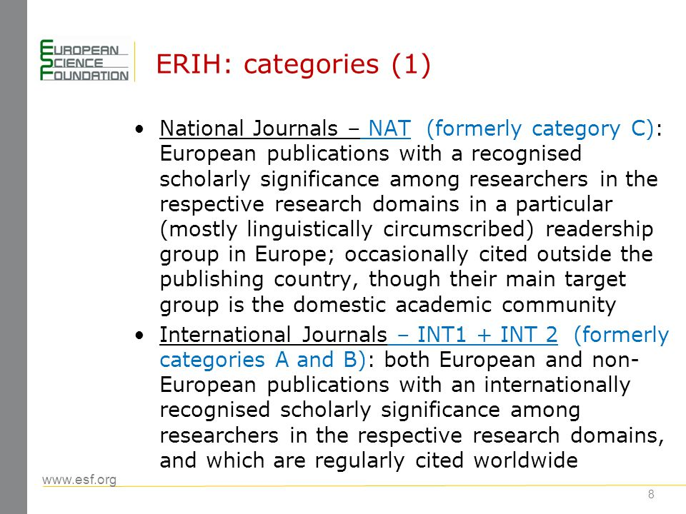 www.esf.org 9 ERIH: categories (2) Differentiation between categories INT1 and INT2 is based on a combination of two criteria: influence and scope: Category INT1 international publications with high visibility and influence among researchers in the various research domains in different countries, regularly cited all over the world.