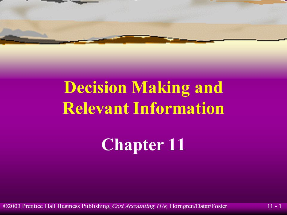 11 - 2 ©2003 Prentice Hall Business Publishing, Cost Accounting 11/e, Horngren/Datar/Foster Learning Objective 1 Use the five-step decision process to make decisions.