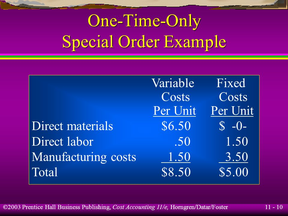 11 - 11 ©2003 Prentice Hall Business Publishing, Cost Accounting 11/e, Horngren/Datar/Foster One-Time-Only Special Order Example Total fixed direct manufacturing labor is $45,000.