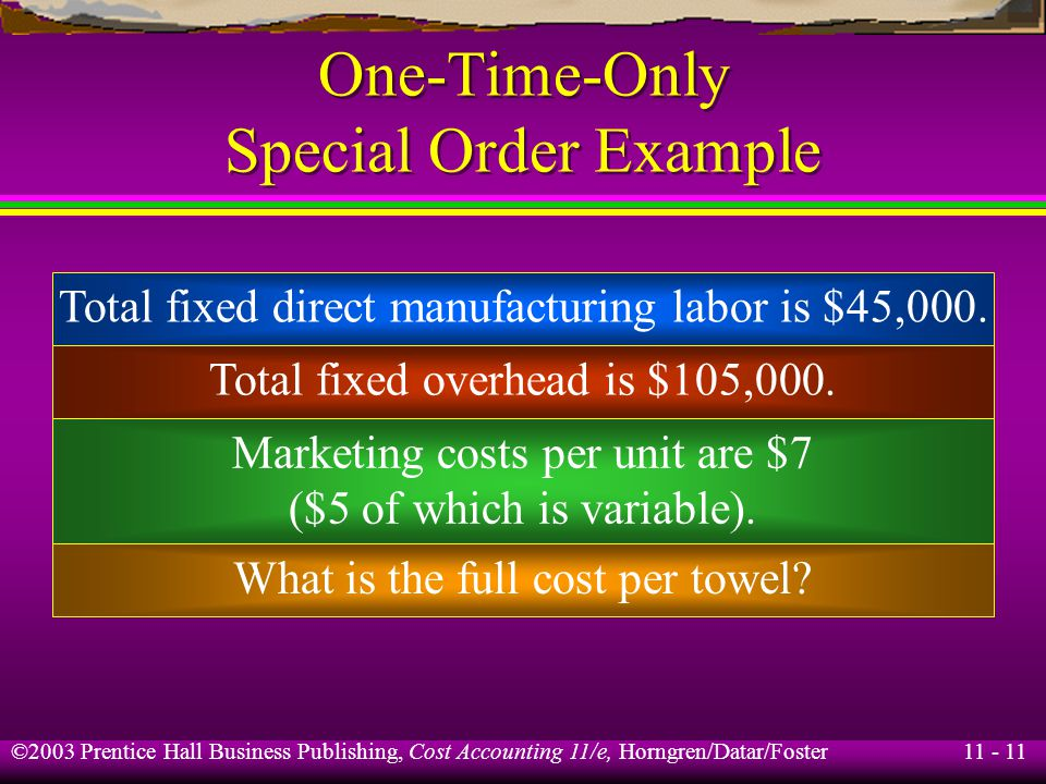 11 - 12 ©2003 Prentice Hall Business Publishing, Cost Accounting 11/e, Horngren/Datar/Foster One-Time-Only Special Order Example A hotel in San Juan has offered to buy 5,000 towels from Bismark Co.