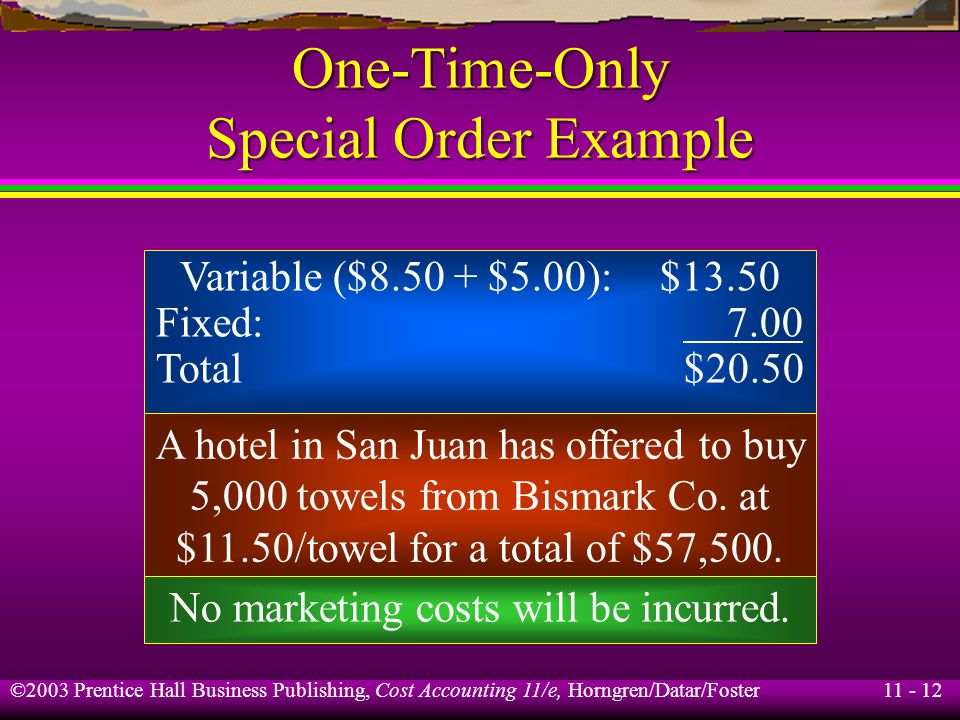 11 - 13 ©2003 Prentice Hall Business Publishing, Cost Accounting 11/e, Horngren/Datar/Foster One-Time-Only Special Order Example $8.50 × 5,000 = $42,500 incremental costs What are the incremental revenues .