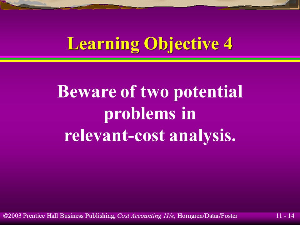 11 - 15 ©2003 Prentice Hall Business Publishing, Cost Accounting 11/e, Horngren/Datar/Foster Two Potential Problems in Relevant-Cost Analysis Incorrect general assumptions: All variable costs are relevant.