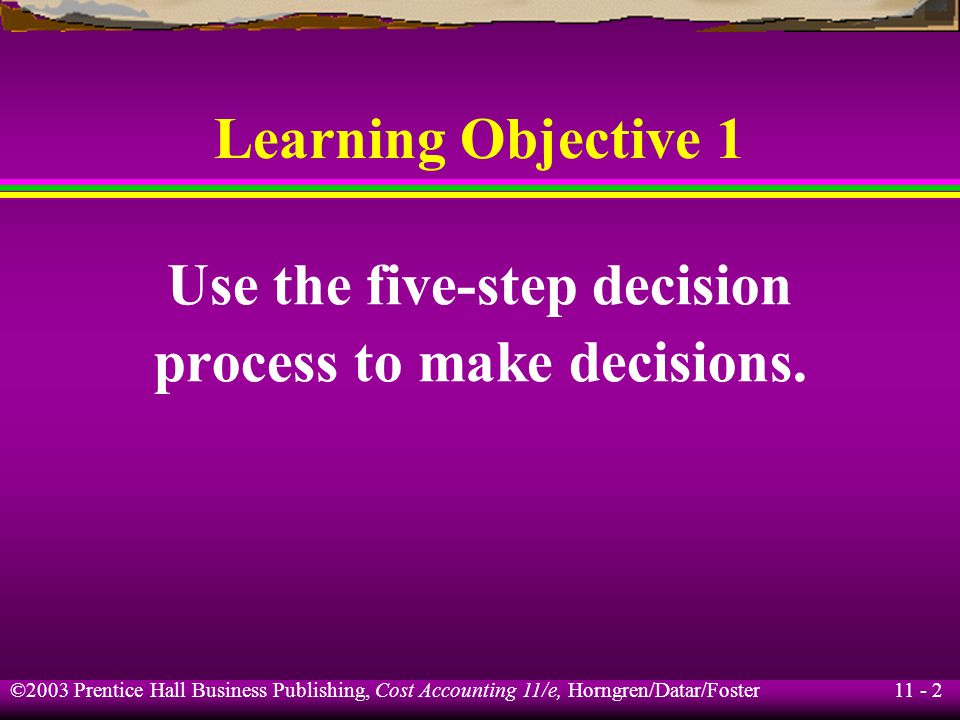 11 - 3 ©2003 Prentice Hall Business Publishing, Cost Accounting 11/e, Horngren/Datar/Foster Information and the Decision Process A decision model is a formal method for making a choice, often involving quantitative and qualitative analysis.