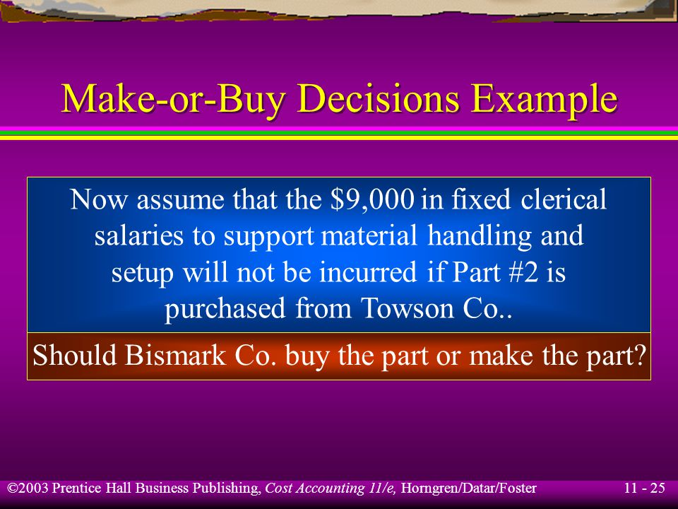 11 - 26 ©2003 Prentice Hall Business Publishing, Cost Accounting 11/e, Horngren/Datar/Foster Make-or-Buy Decisions Example Relevant cost to make: Variable$76,500 Fixed 9,000 Total$85,500 Cost to buy:$82,500 Bismark would save $3,000 by buying the part.