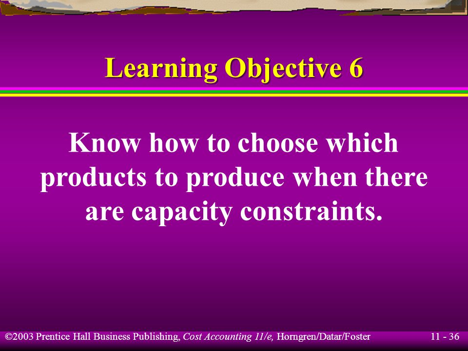 11 - 37 ©2003 Prentice Hall Business Publishing, Cost Accounting 11/e, Horngren/Datar/Foster Product-Mix Decisions Under Capacity Constraints Per unit Product #2 Product #3 Sales price$2.11$14.50 Variable expenses 0.41 13.90 Contribution margin$1.70$ 0.60 Contribution margin ratio 81% 4% Bismark Co.