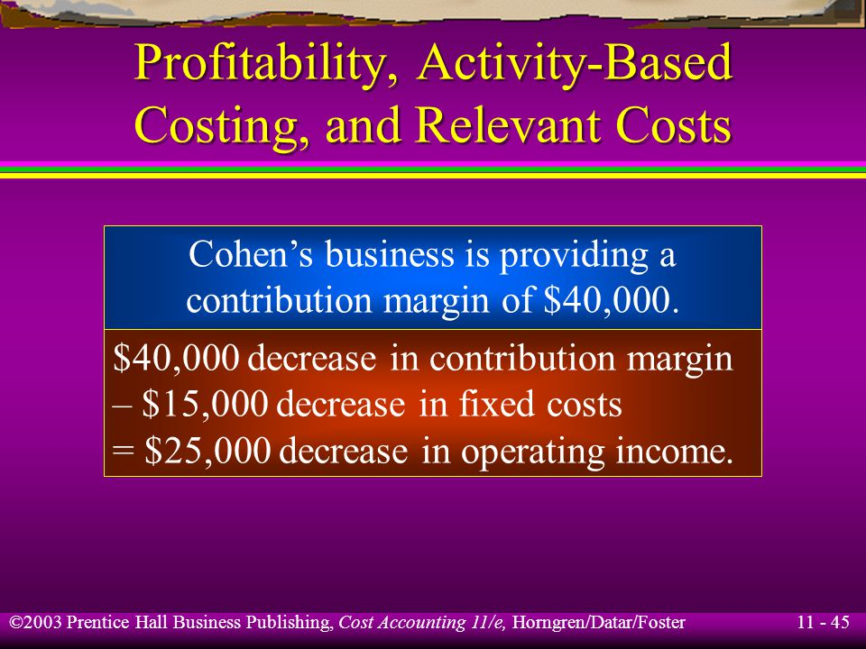 11 - 46 ©2003 Prentice Hall Business Publishing, Cost Accounting 11/e, Horngren/Datar/Foster Profitability, Activity-Based Costing, and Relevant Costs Assume that if Mountain View Furniture drops Cohens business it can lease the excess capacity to the Perez Corporation for $70,000.