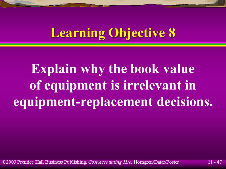 11 - 48 ©2003 Prentice Hall Business Publishing, Cost Accounting 11/e, Horngren/Datar/Foster Equipment-Replacement Decisions Example Existing Replacement Machine Original cost$80,000$105,000 Useful life 4 years 4 years Accumulated depreciation$50,000 Book value$30,000 Disposal price$14,000 Annual costs$46,000$ 10,000