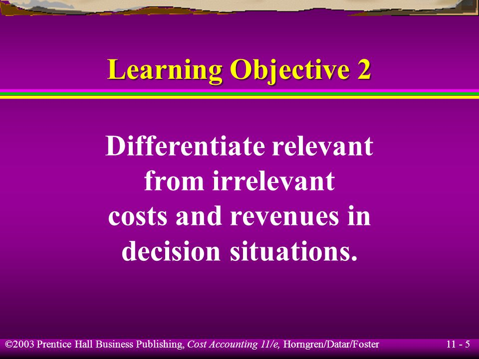 11 - 6 ©2003 Prentice Hall Business Publishing, Cost Accounting 11/e, Horngren/Datar/Foster The Meaning of Relevance Relevant costs and relevant revenues are expected future costs and revenues that differ among alternative courses of action.