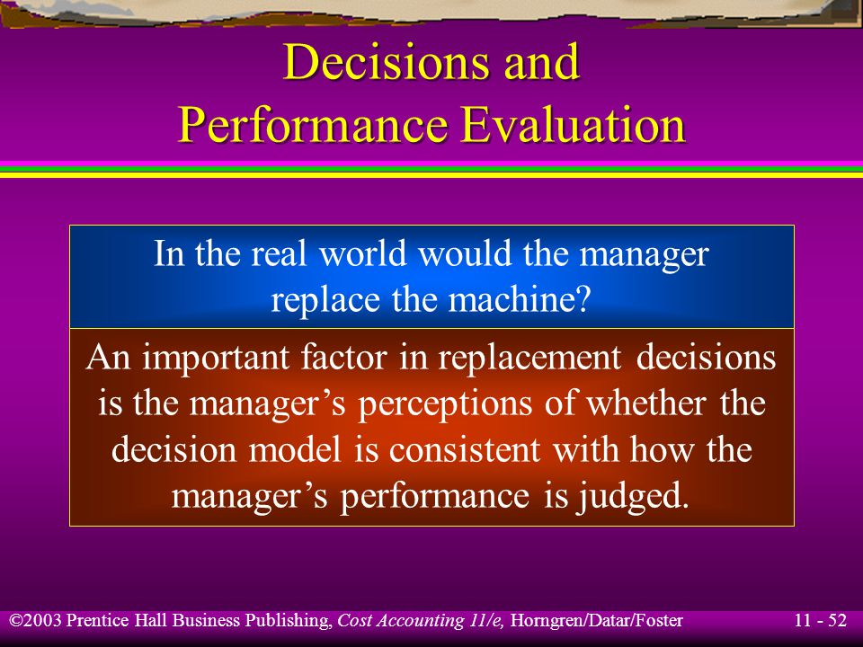 11 - 53 ©2003 Prentice Hall Business Publishing, Cost Accounting 11/e, Horngren/Datar/Foster Decisions and Performance Evaluation Top management faces a challenge – that is, making sure that the performance-evaluation model of subordinate managers is consistent with the decision model.