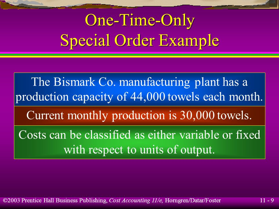 11 - 10 ©2003 Prentice Hall Business Publishing, Cost Accounting 11/e, Horngren/Datar/Foster One-Time-Only Special Order Example Variable FixedCosts Per Unit Per Unit Direct materials$6.50$ -0- Direct labor.50 1.50 Manufacturing costs 1.50 3.50 Total$8.50$5.00