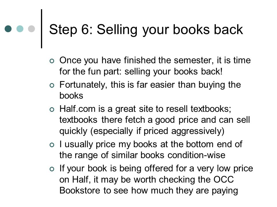 Step 6: Selling your books back Looking into the future, I will probably be able to recoup at least $100 by selling this semesters books back That will put my total out-of-pocket expenses for books this semester down to around $75 (there have been semesters where I have actually made money on books)