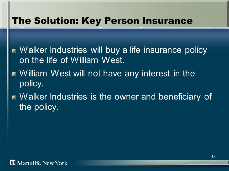 44 Here is what it looks like Walker Industries Walker Industries pays the premiums Upon Williams death, Walker Industries will receive the death benefit proceeds William West Manulife New York Life Insurance Policy