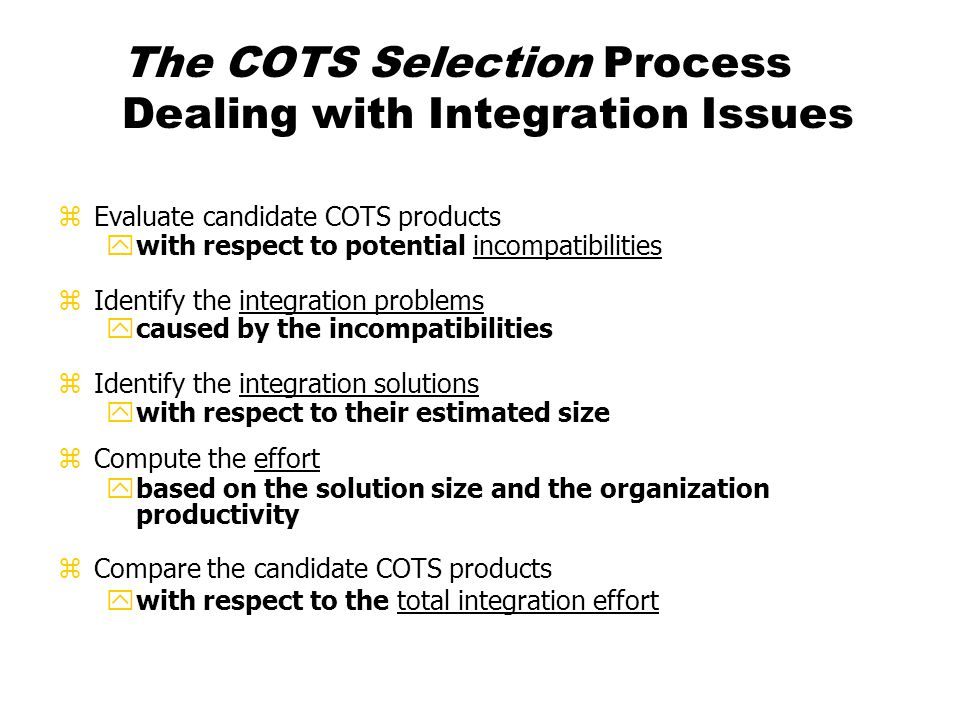 Recommendations zNew roles yCOTS team xkeeps history of COTS usage xconsults to projects on COTS evaluation and selection techniques procurement licensing yInterface with vendor xat project level